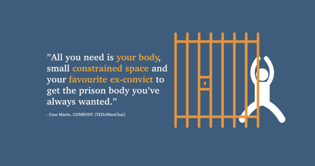 "All you need is your body, small constrained space and your favourite ex-convict to get the prison body you've always wanted."" (Coss Marte TEDxWanChai)"